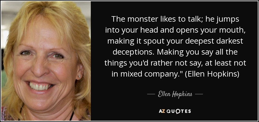 The monster likes to talk; he jumps into your head and opens your mouth, making it spout your deepest darkest deceptions. Making you say all the things you'd rather not say, at least not in mixed company.