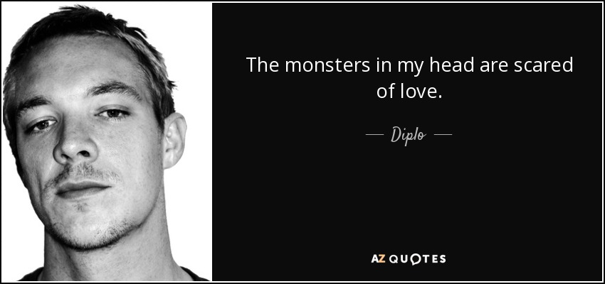 The monsters in my head are scared of love. - Diplo