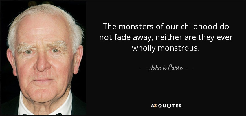 The monsters of our childhood do not fade away, neither are they ever wholly monstrous - John le Carre