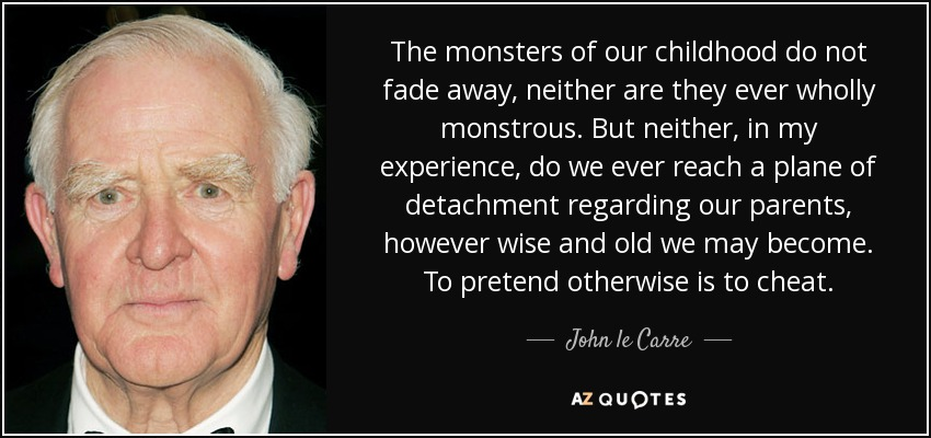 The monsters of our childhood do not fade away, neither are they ever wholly monstrous. But neither, in my experience, do we ever reach a plane of detachment regarding our parents, however wise and old we may become. To pretend otherwise is to cheat. - John le Carre
