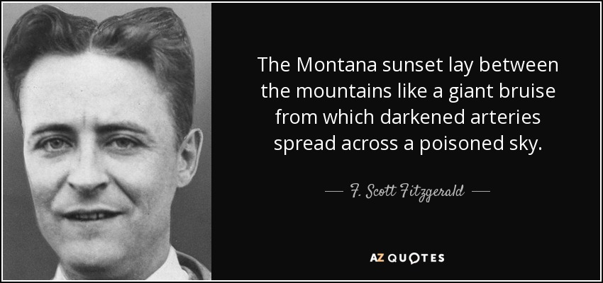The Montana sunset lay between the mountains like a giant bruise from which darkened arteries spread across a poisoned sky. - F. Scott Fitzgerald