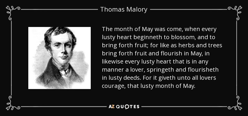 The month of May was come, when every lusty heart beginneth to blossom, and to bring forth fruit; for like as herbs and trees bring forth fruit and flourish in May, in likewise every lusty heart that is in any manner a lover, springeth and flourisheth in lusty deeds. For it giveth unto all lovers courage, that lusty month of May. - Thomas Malory