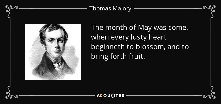 The month of May was come, when every lusty heart beginneth to blossom, and to bring forth fruit. - Thomas Malory