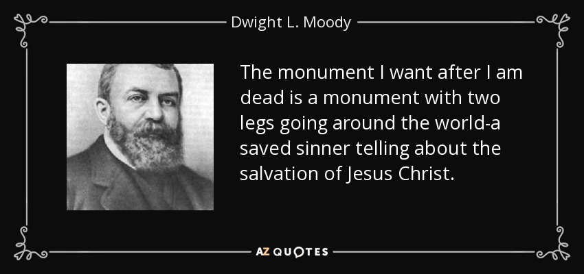 The monument I want after I am dead is a monument with two legs going around the world-a saved sinner telling about the salvation of Jesus Christ. - Dwight L. Moody