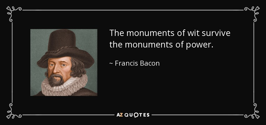 The monuments of wit survive the monuments of power. - Francis Bacon