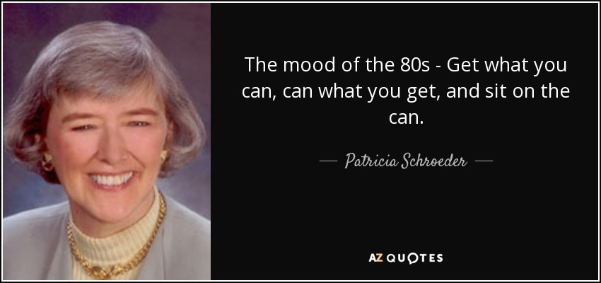 The mood of the 80s - Get what you can, can what you get, and sit on the can. - Patricia Schroeder