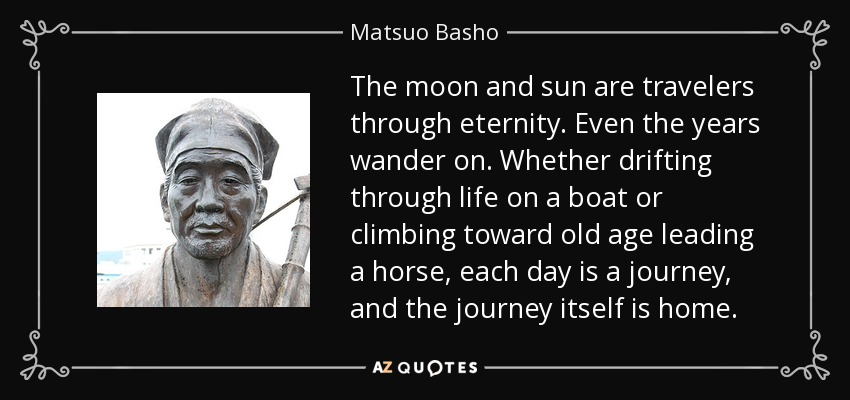 The moon and sun are travelers through eternity. Even the years wander on. Whether drifting through life on a boat or climbing toward old age leading a horse, each day is a journey, and the journey itself is home. - Matsuo Basho