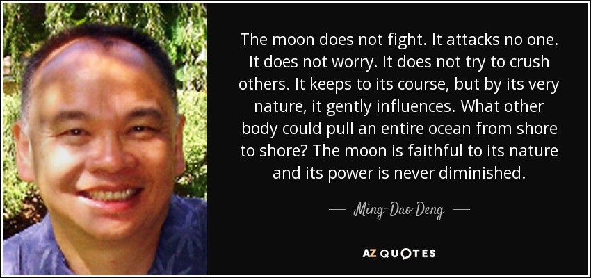 The moon does not fight. It attacks no one. It does not worry. It does not try to crush others. It keeps to its course, but by its very nature, it gently influences. What other body could pull an entire ocean from shore to shore? The moon is faithful to its nature and its power is never diminished. - Ming-Dao Deng