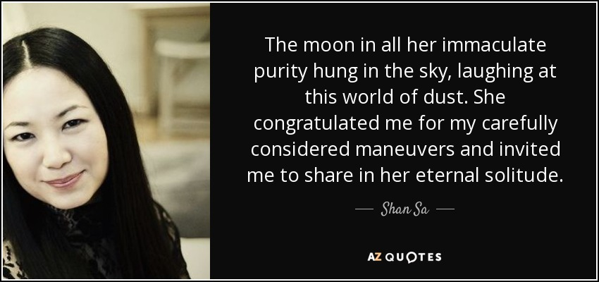 The moon in all her immaculate purity hung in the sky, laughing at this world of dust. She congratulated me for my carefully considered maneuvers and invited me to share in her eternal solitude. - Shan Sa