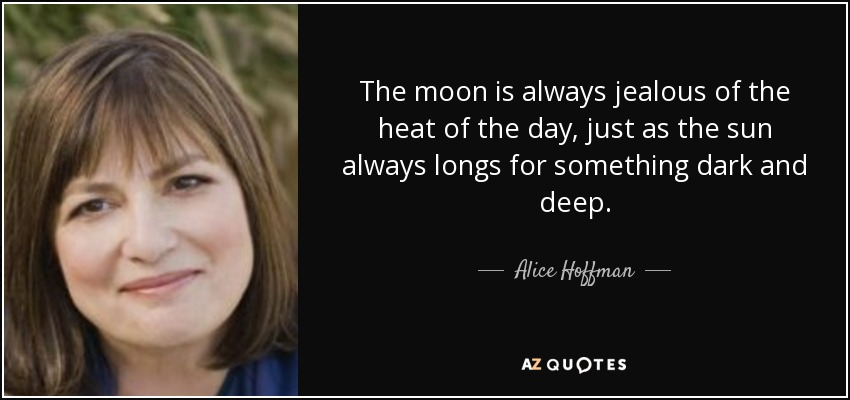 The moon is always jealous of the heat of the day, just as the sun always longs for something dark and deep. - Alice Hoffman