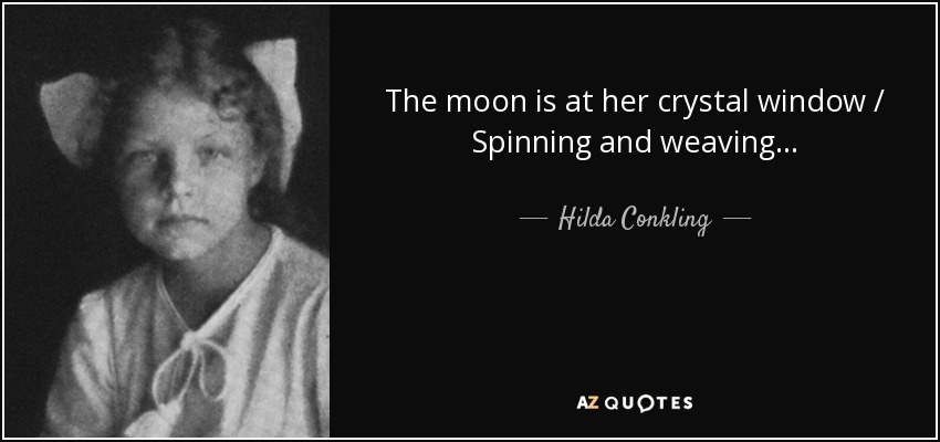 The moon is at her crystal window / Spinning and weaving... - Hilda Conkling