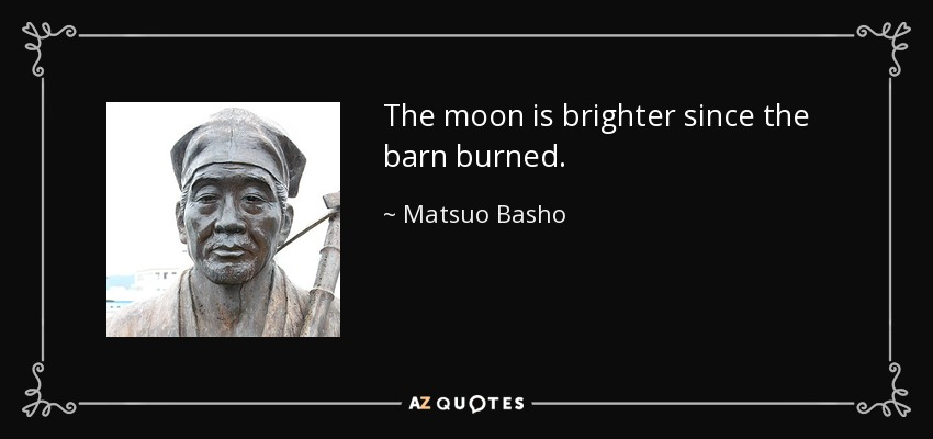 The moon is brighter since the barn burned. - Matsuo Basho