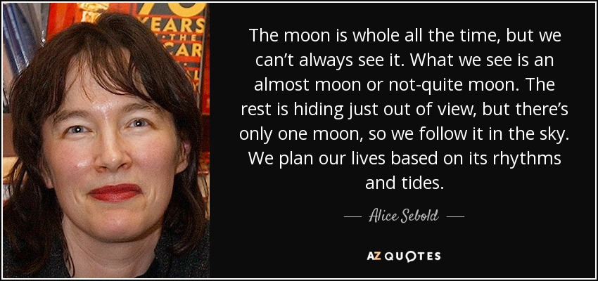 The moon is whole all the time, but we can't always see it. What we see is an almost moon or not-quite moon. The rest is hiding just out of view, but there's only one moon, so we follow it in the sky. We plan our lives based on its rhythms and tides. - Alice Sebold