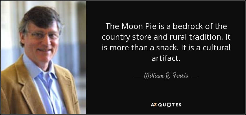 The Moon Pie is a bedrock of the country store and rural tradition. It is more than a snack. It is a cultural artifact. - William R. Ferris