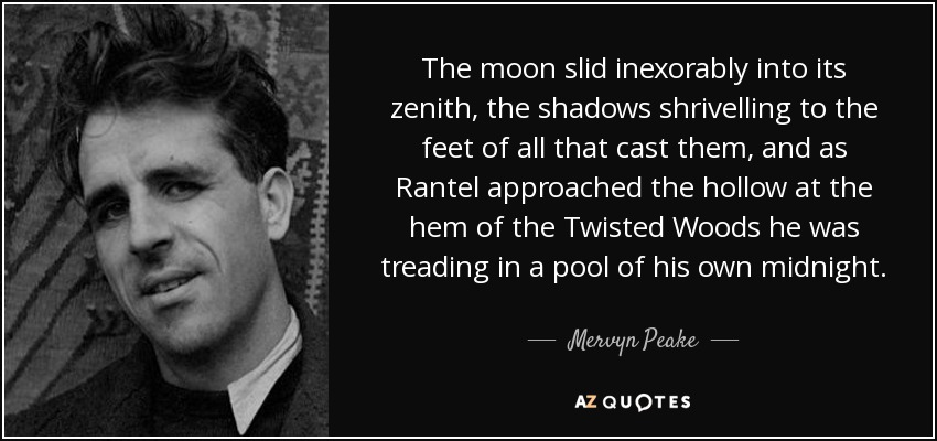 The moon slid inexorably into its zenith, the shadows shrivelling to the feet of all that cast them, and as Rantel approached the hollow at the hem of the Twisted Woods he was treading in a pool of his own midnight. - Mervyn Peake