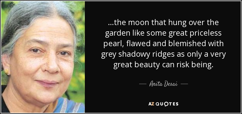 ...the moon that hung over the garden like some great priceless pearl, flawed and blemished with grey shadowy ridges as only a very great beauty can risk being. - Anita Desai