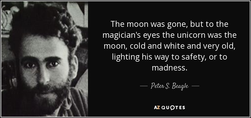 The moon was gone, but to the magician's eyes the unicorn was the moon, cold and white and very old, lighting his way to safety, or to madness. - Peter S. Beagle