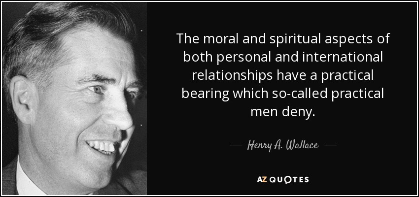 The moral and spiritual aspects of both personal and international relationships have a practical bearing which so-called practical men deny. - Henry A. Wallace
