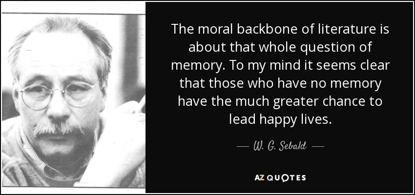 The moral backbone of literature is about that whole question of memory. To my mind it seems clear that those who have no memory have the much greater chance to lead happy lives. - W. G. Sebald