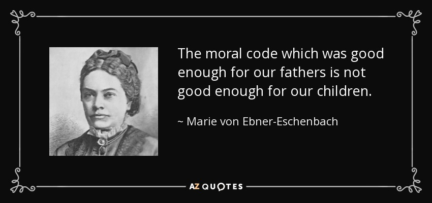 The moral code which was good enough for our fathers is not good enough for our children. - Marie von Ebner-Eschenbach