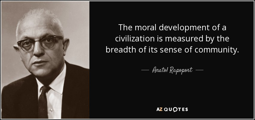 The moral development of a civilization is measured by the breadth of its sense of community. - Anatol Rapoport