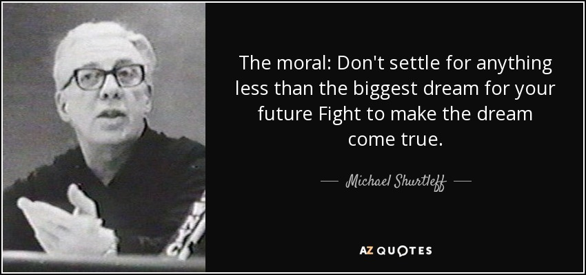 The moral: Don't settle for anything less than the biggest dream for your future Fight to make the dream come true. - Michael Shurtleff