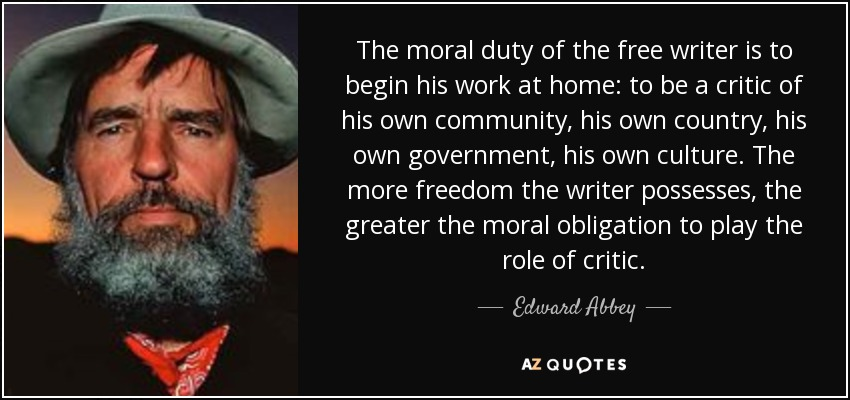 The moral duty of the free writer is to begin his work at home: to be a critic of his own community, his own country, his own government, his own culture. The more freedom the writer possesses, the greater the moral obligation to play the role of critic. - Edward Abbey