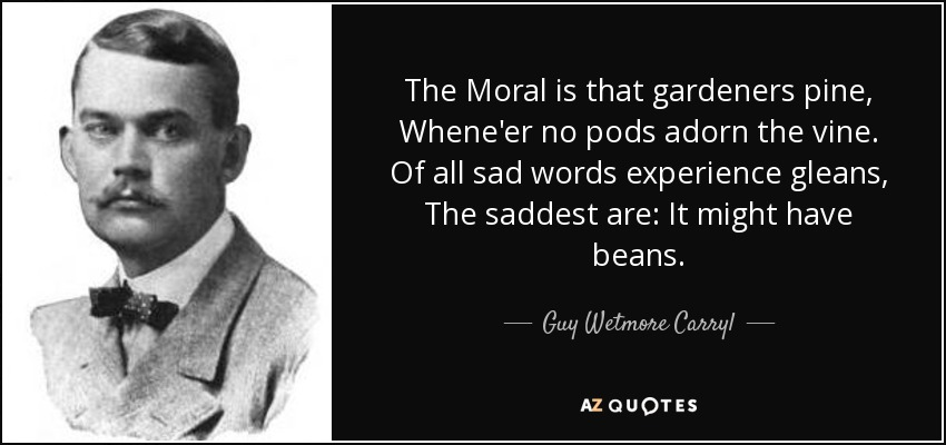 The Moral is that gardeners pine, Whene'er no pods adorn the vine. Of all sad words experience gleans, The saddest are: It might have beans. - Guy Wetmore Carryl