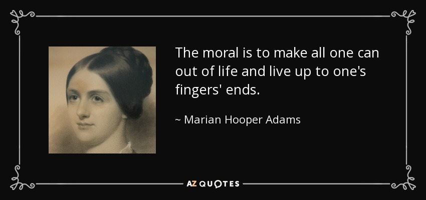 The moral is to make all one can out of life and live up to one's fingers' ends. - Marian Hooper Adams