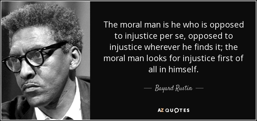 The moral man is he who is opposed to injustice per se, opposed to injustice wherever he finds it; the moral man looks for injustice first of all in himself. - Bayard Rustin