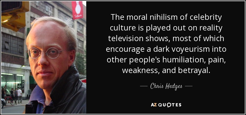 The moral nihilism of celebrity culture is played out on reality television shows, most of which encourage a dark voyeurism into other people's humiliation, pain, weakness, and betrayal. - Chris Hedges