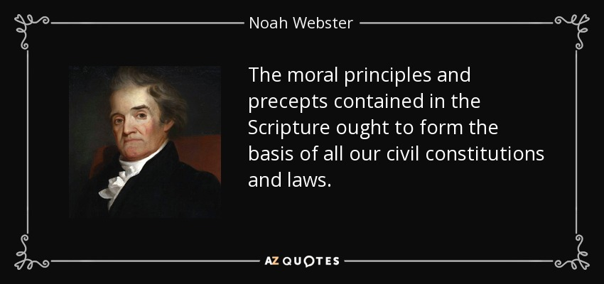 The moral principles and precepts contained in the Scripture ought to form the basis of all our civil constitutions and laws. - Noah Webster