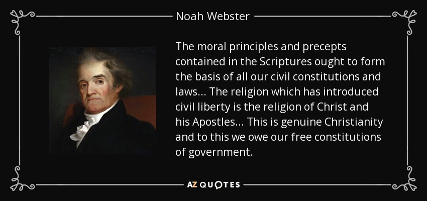 The moral principles and precepts contained in the Scriptures ought to form the basis of all our civil constitutions and laws . . . The religion which has introduced civil liberty is the religion of Christ and his Apostles . . . This is genuine Christianity and to this we owe our free constitutions of government. - Noah Webster