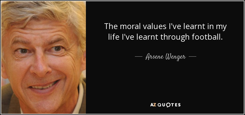 The moral values I've learnt in my life I've learnt through football. - Arsene Wenger
