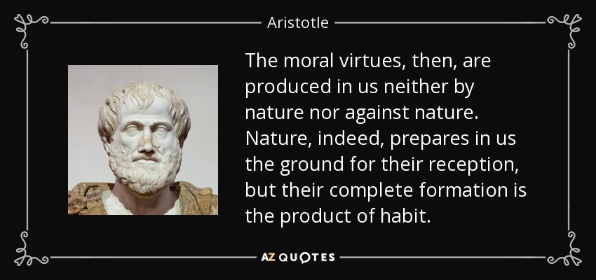 The moral virtues, then, are produced in us neither by nature nor against nature. Nature, indeed, prepares in us the ground for their reception, but their complete formation is the product of habit. - Aristotle