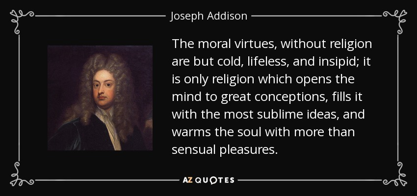 The moral virtues, without religion are but cold, lifeless, and insipid; it is only religion which opens the mind to great conceptions, fills it with the most sublime ideas, and warms the soul with more than sensual pleasures. - Joseph Addison