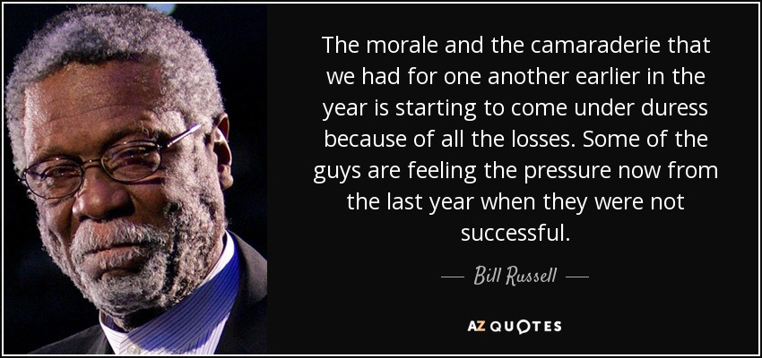 The morale and the camaraderie that we had for one another earlier in the year is starting to come under duress because of all the losses. Some of the guys are feeling the pressure now from the last year when they were not successful. - Bill Russell