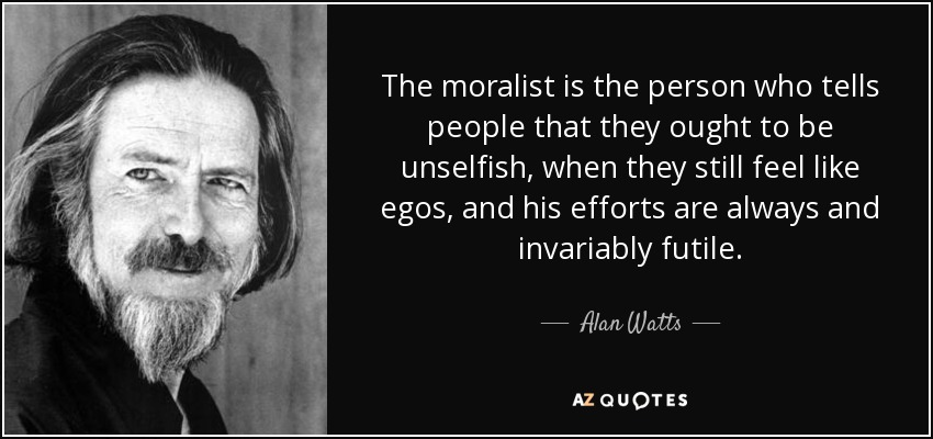 The moralist is the person who tells people that they ought to be unselfish, when they still feel like egos, and his efforts are always and invariably futile. - Alan Watts