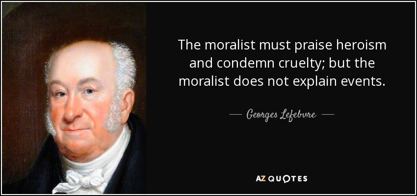 The moralist must praise heroism and condemn cruelty; but the moralist does not explain events. - Georges Lefebvre