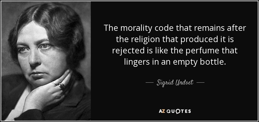 The morality code that remains after the religion that produced it is rejected is like the perfume that lingers in an empty bottle. - Sigrid Undset
