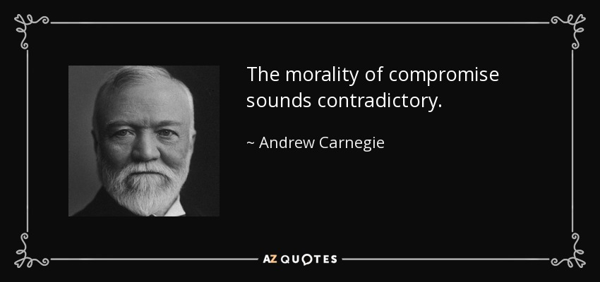 The morality of compromise sounds contradictory. - Andrew Carnegie