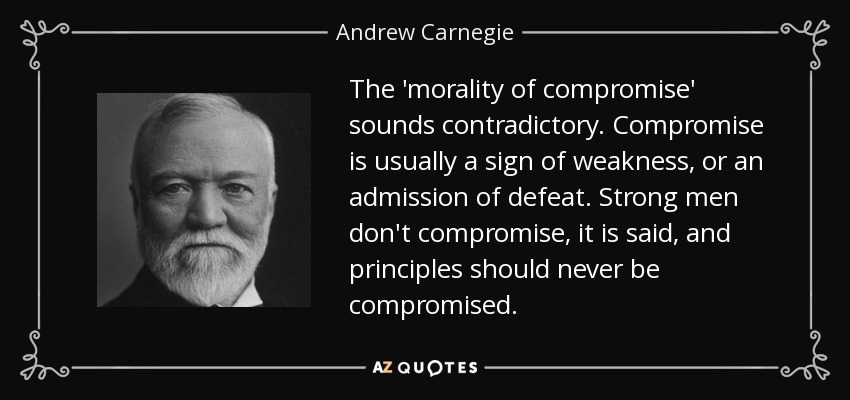 The 'morality of compromise' sounds contradictory. Compromise is usually a sign of weakness, or an admission of defeat. Strong men don't compromise, it is said, and principles should never be compromised. - Andrew Carnegie