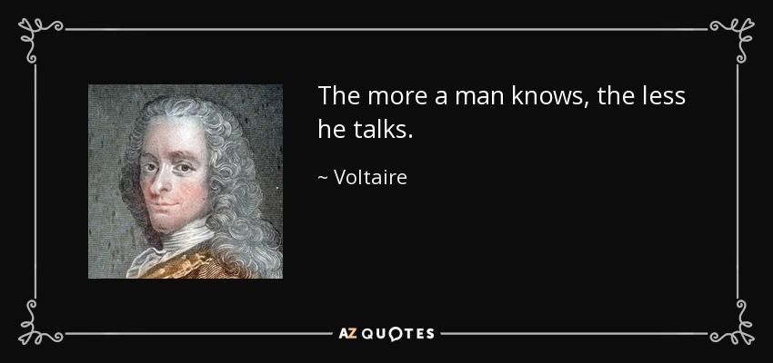 The more a man knows, the less he talks. - Voltaire