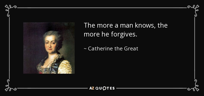 The more a man knows, the more he forgives. - Catherine the Great