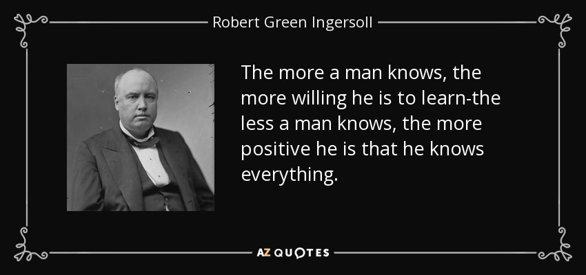 The more a man knows, the more willing he is to learn-the less a man knows, the more positive he is that he knows everything. - Robert Green Ingersoll