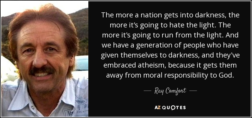The more a nation gets into darkness, the more it's going to hate the light. The more it's going to run from the light. And we have a generation of people who have given themselves to darkness, and they've embraced atheism, because it gets them away from moral responsibility to God. - Ray Comfort