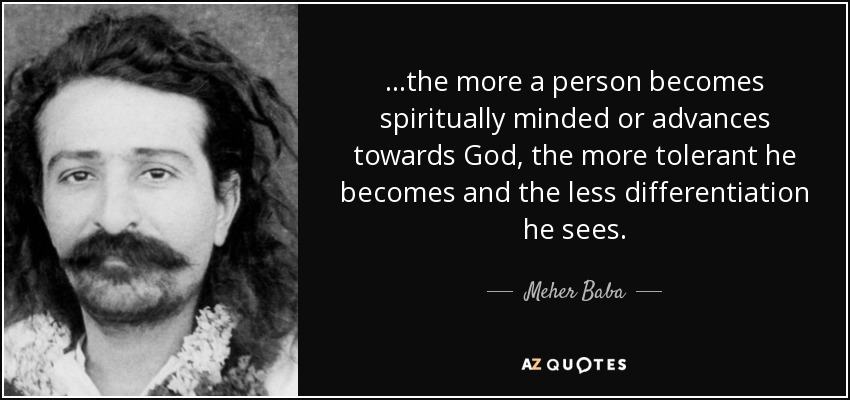 ...the more a person becomes spiritually minded or advances towards God, the more tolerant he becomes and the less differentiation he sees. - Meher Baba