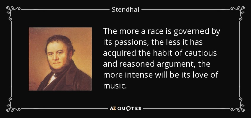 The more a race is governed by its passions, the less it has acquired the habit of cautious and reasoned argument, the more intense will be its love of music. - Stendhal