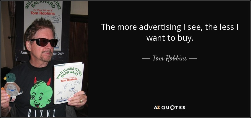 The more advertising I see, the less I want to buy. - Tom Robbins