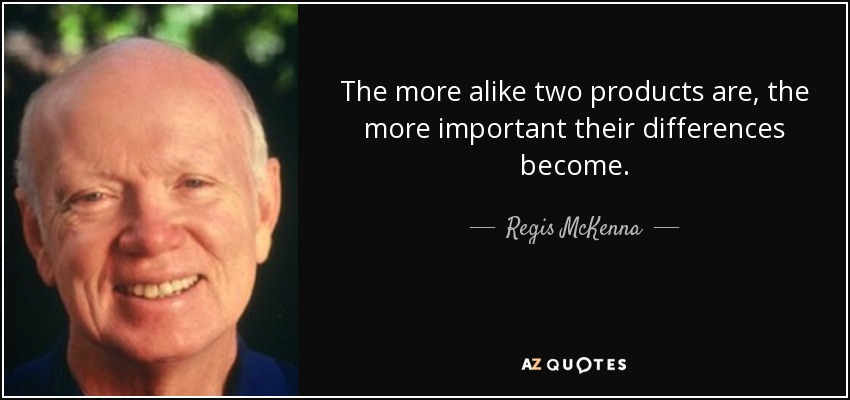 The more alike two products are, the more important their differences become. - Regis McKenna